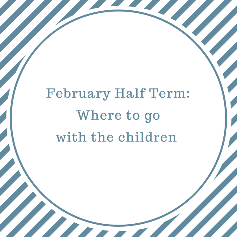 February half term 2017 – where to go with the children